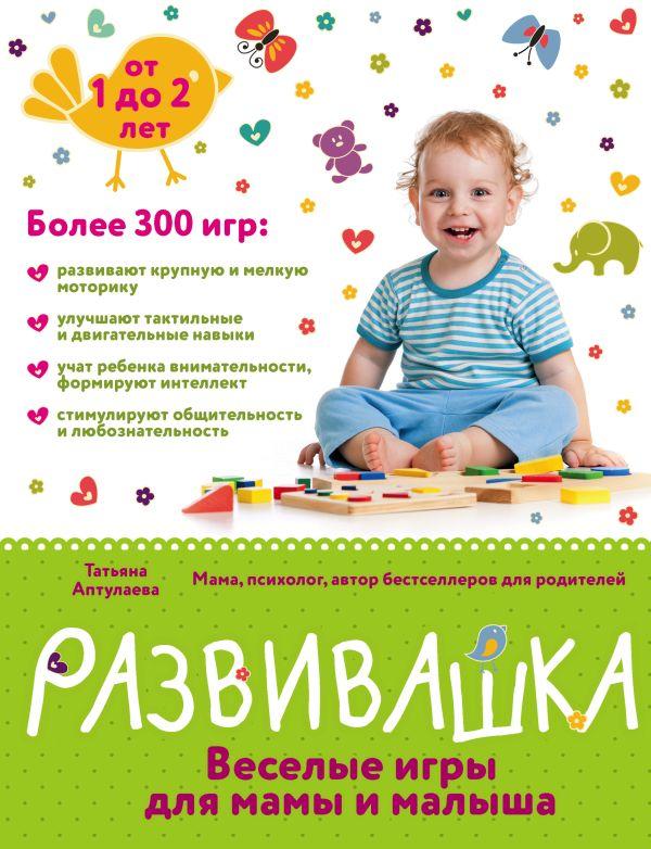 Развивашка. Веселые игры для мамы и малыша Автор : Аптулаева Татьяна