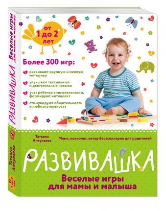 Развивашка. Веселые игры для мамы и малыша Аптулаева Т.Г.