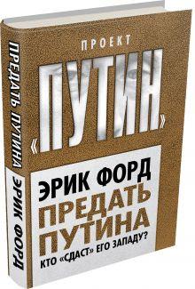 Форд Э. - Предать Путина. Кто «сдаст» его Западу? обложка книги
