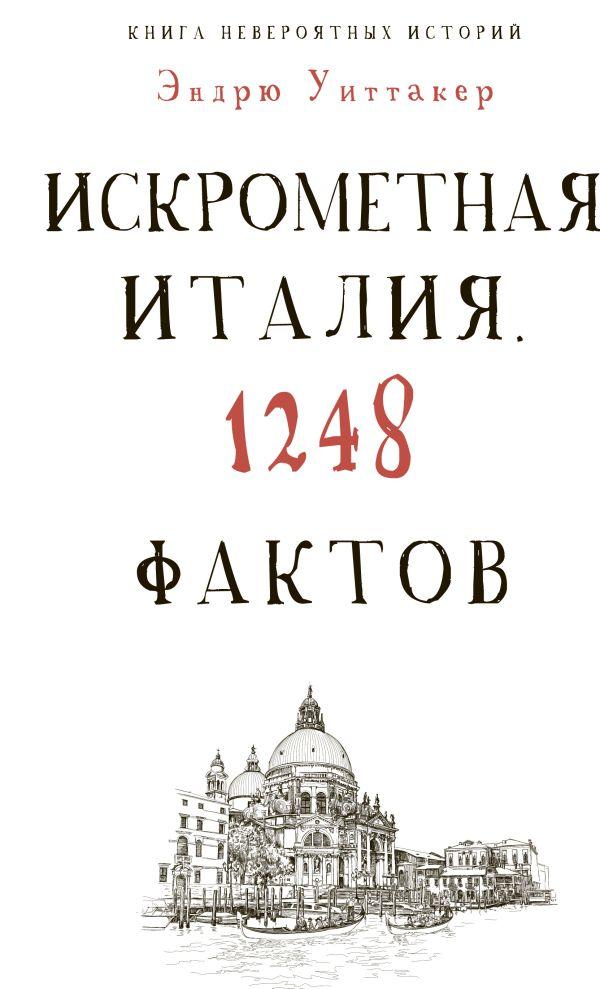 Культура в фактах.Книга невероятных историй. Искрометная Италия. 1248 фактов Уиттакер Э.