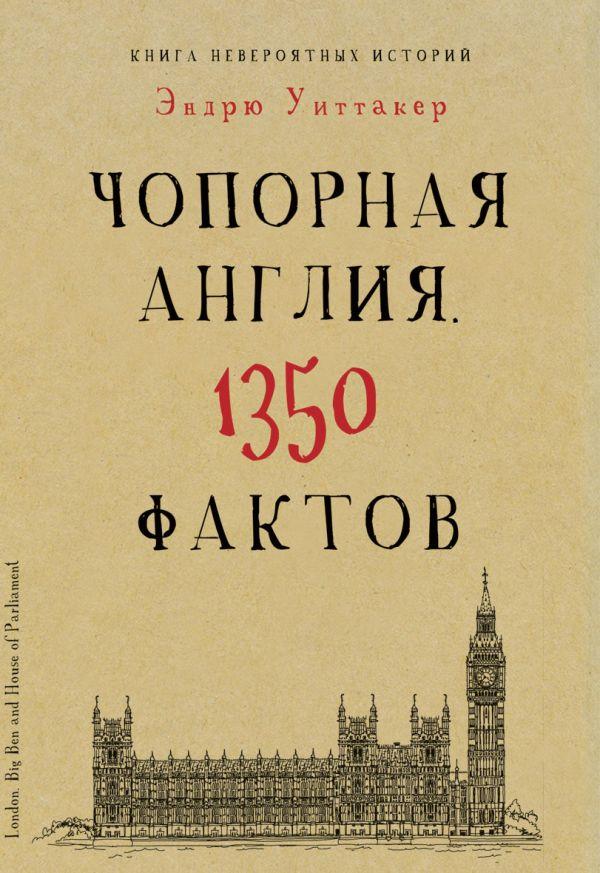 Культура в фактах.Книга невероятных историй.Чопорная Англия. 1350 фактов Уиттакер Э.