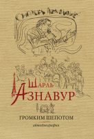 Шарль Азнавур. Громким шепотом. Автобтография
