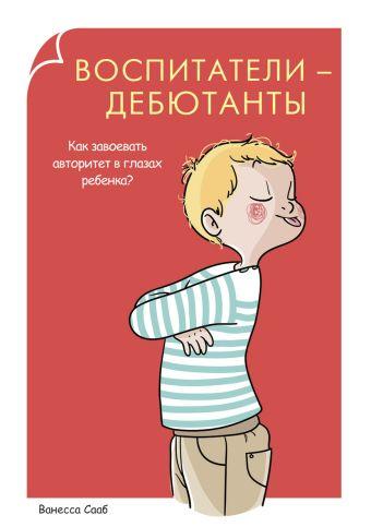 Родители-дебютанты.Воспитатели-дебютанты. Как завоевать авторитет в глазах ребенка? Сааб В.