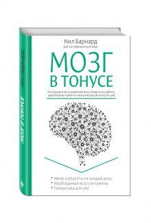 Барнард Н. - Мозг в тонусе. Инструкция по устранению всех сбоев в его работе, укреплению памяти и максимальной ясности ума обложка книги