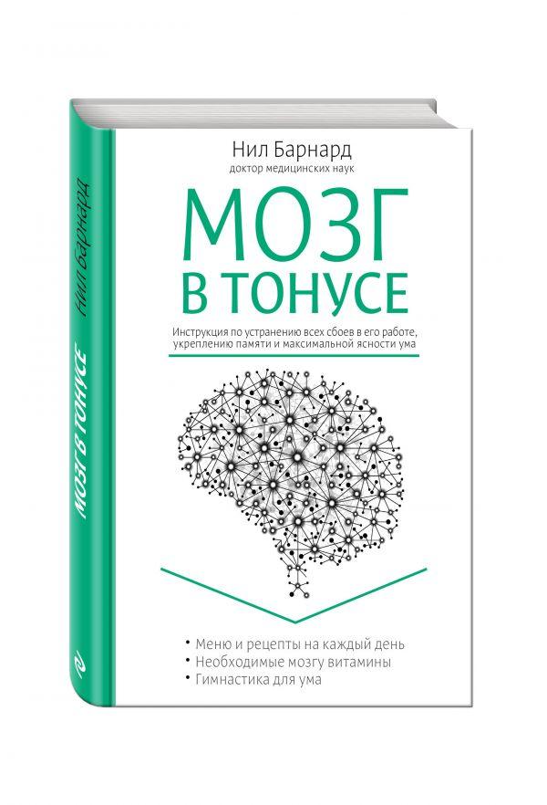 Мозг в тонусе. Инструкция по устранению всех сбоев в его работе, укреплению памяти и максимальной ясности ума Барнард Н.
