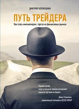 Путь трейдера: Как стать миллионером, торгуя на финансовых рынках Черемушкин Д.