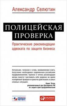 Селютин А. - Полицейская проверка: Практические рекомендации адвоката по защите бизнеса обложка книги