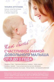 Обложка Как быть счастливой мамой довольного малыша от 0 до 1 года Татьяна Аптулаева