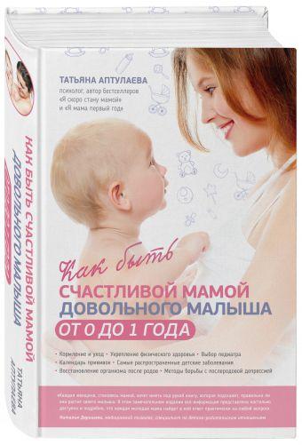 Как быть счастливой мамой довольного малыша от 0 до 1 года Аптулаева Т.Г.