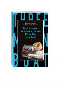 Джером К.Д. - Трое в лодке, не считая собаки = Three Men in a Boat (to Say Nothing of the Dog) обложка книги