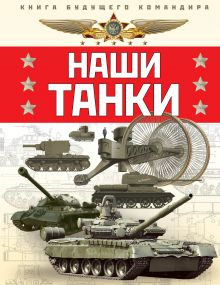 Наши танки. Первая энциклопедия для юных читателей обложка книги