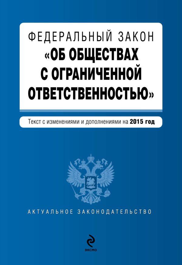 """Федеральный закон """"Об обществах с ограниченной ответственностью"""" : текст с изменениями и дополнениями на 2015 год"""