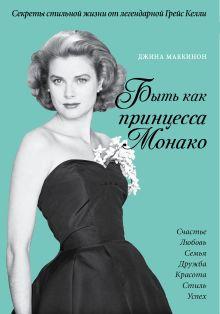 Маккинон Дж. - Быть как принцесса Монако. Секреты стильной жизни от легендарной Грейс Келли (комплект) обложка книги