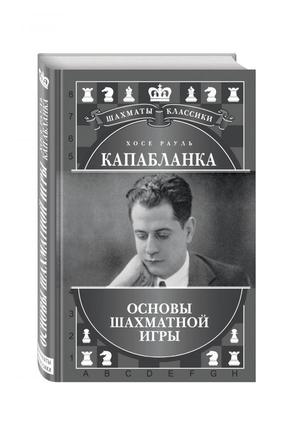 Хосе Рауль Капабланка. Основы шахматной игры Калиниченко Н.