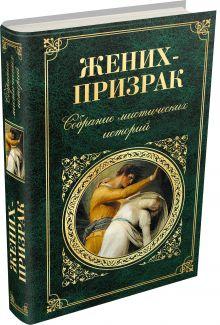 Стокер Б. , Диккенс Ч., Майринк Г. и др. - Жених-призрак. Собрание мистических историй обложка книги