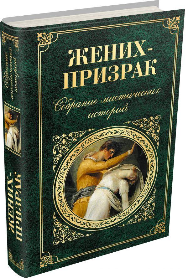 Жених-призрак. Собрание мистических историй Стокер Б. , Диккенс Ч., Майринк Г. и др.