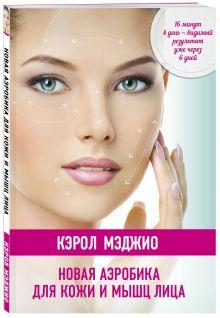 Мэджио К. - Новая аэробика для кожи и мышц лица (нов.оф.) обложка книги