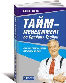 Трейси Б. - Тайм-менеджмент по Брайану Трейси: Как заставить время работать на вас (обложка) обложка книги