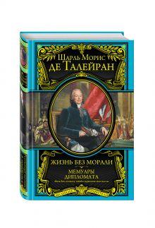 Талейран Ш.М. - Жизнь без морали. Мемуары дипломата обложка книги