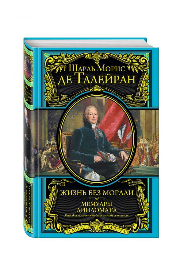 Жизнь без морали. Мемуары дипломата Талейран Ш.М.