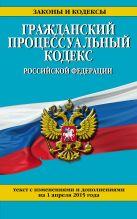 Гражданский процессуальный кодекс Российской Федерации : текст с изм. и доп. на 1 апреля 2015 г.