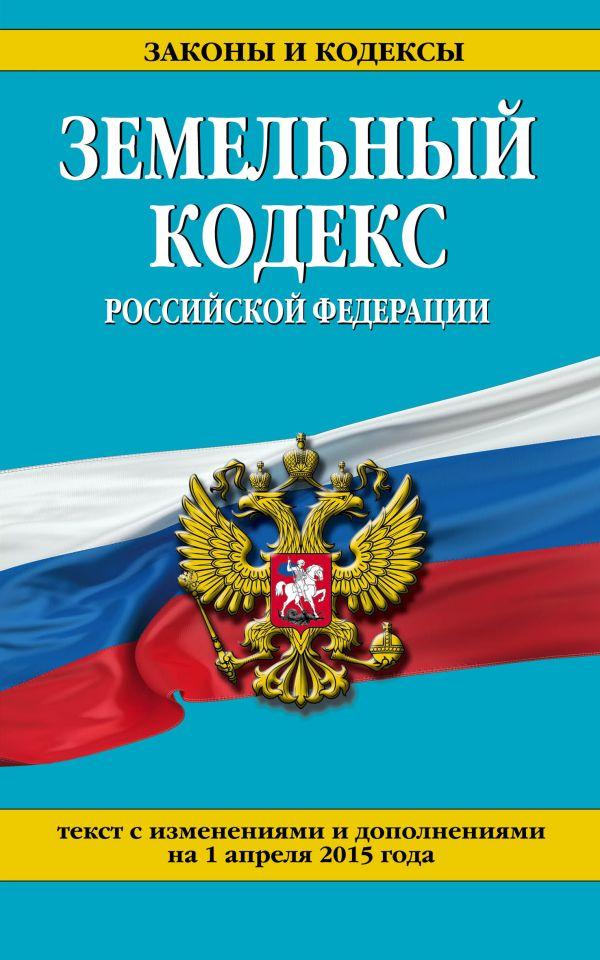 Земельный кодекс Российской Федерации : текст с изм. и доп. на 1 апреля 2015 г.