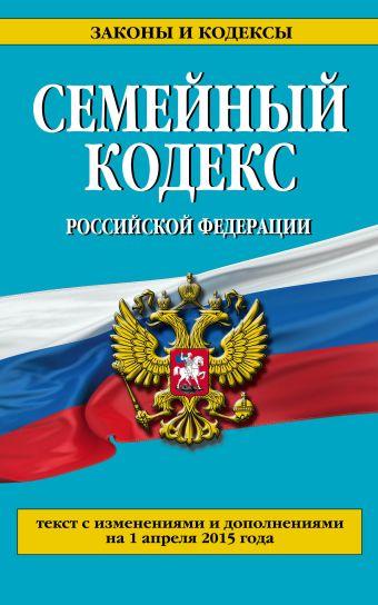 Семейный кодекс Российской Федерации : текст с изм. и доп. на 1 апреля 2015 г.