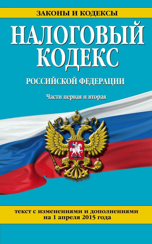 Налоговый кодекс Российской Федерации. Части первая и вторая : текст с изм. и доп. на 1 апреля 2015 г.