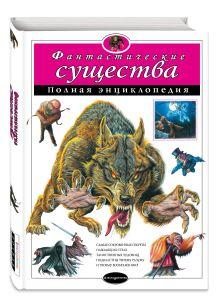 Фантастические существа. Полная энциклопедия