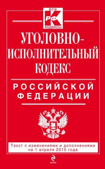 Уголовно-исполнительный кодекс Российской Федерации : текст с изм. и доп. на 1 апреля 2015 г.
