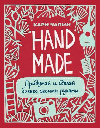 Handmade. Придумай и сделай бизнес своими руками Чапин К.