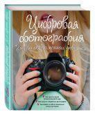 Купить Книга Цифровая фотография. Гид для соврменной девушки Ябсли Л. 978-5-699-80662-1 Издательство u0022Эксмоu0022 ООО