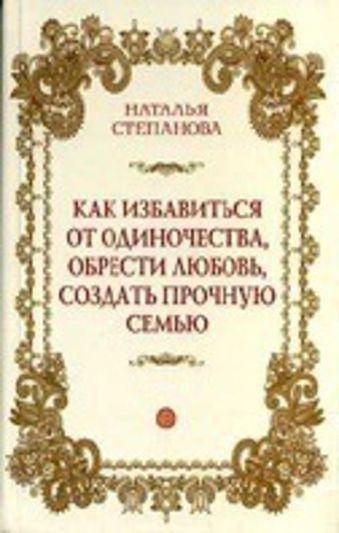 Как избавиться от одиночества, обрести любовь, создать прочную семью Степанова Н.И.