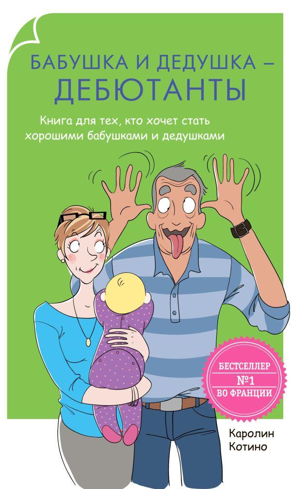 Бабушка и дедушка - дебютанты. Книга для  тех, кто хочет стать хорошими бабушками и дедушками Котино К.