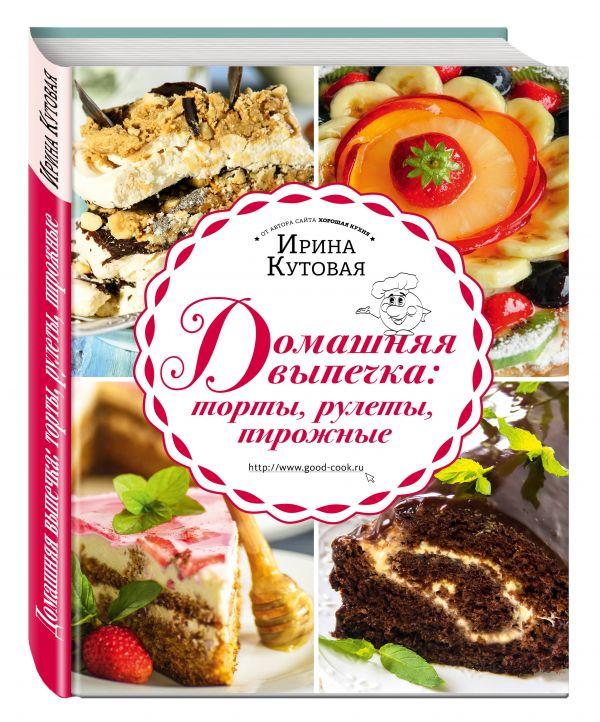 Домашняя выпечка: торты, рулеты, пирожные Кутовая И.