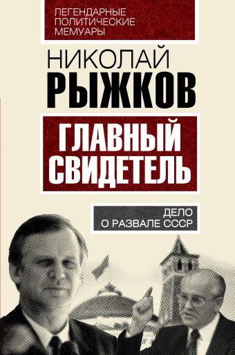 Главный свидетель. Дело о развале СССР Рыжков Н.И.
