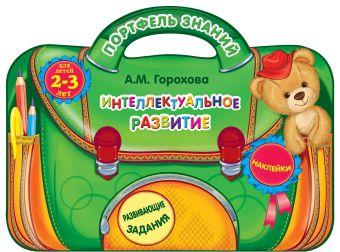 Интеллектуальное развитие: для детей 2-3 лет Горохова А.М.