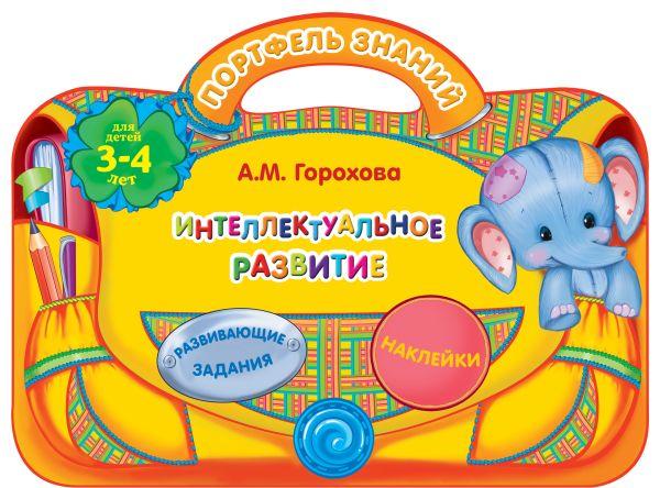 Интеллектуальное развитие: для детей 3-4 лет Горохова А.М.