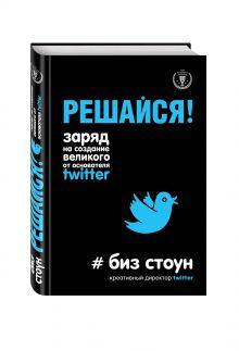 Стоун Б. - Решайся! Заряд на создание великого от основателя Twitter обложка книги