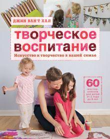 Ван'т Хал Д. - Творческое воспитание. Искусство и творчество в вашей семье обложка книги