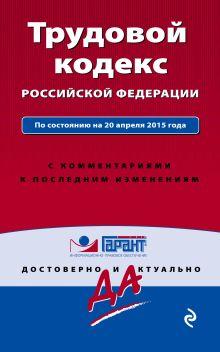 - Трудовой кодекс РФ. По состоянию на 20 апреля 2015 года. С комментариями к последним изменениям обложка книги