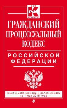 - Гражданский процессуальный кодекс Российской Федерации : текст с изм. и доп. на 1 мая 2015 г. обложка книги