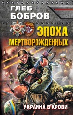 Обложка Эпоха мертворожденных. Украина в крови Глеб Бобров