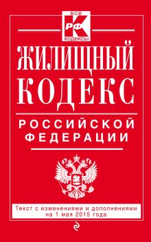 - Жилищный кодекс Российской Федерации : текст с изм. и доп. на 1 мая 2015 г. обложка книги