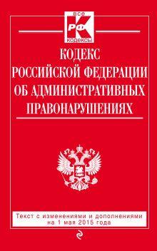 - Кодекс Российской Федерации об административных правонарушениях : текст с изм. и доп. на 1 мая 2015 г. обложка книги
