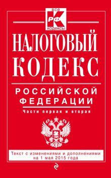 Налоговый кодекс Российской Федерации. Части первая и вторая : текст с изм. и доп. на 1 мая 2015 г.