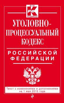 Уголовно-процессуальный кодекс Российской Федерации : текст с изм. и доп. на 1 мая 2015 г.