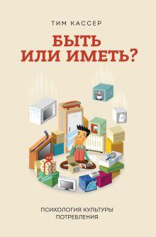 Кассер Т. - Быть или иметь? Психология культуры потребления обложка книги