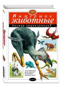 - Вымершие животные. Полная энциклопедия (мел.) обложка книги