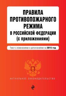 - Правила противопожарного режима в Российской Федерации (с приложениями): текст с изм. и доп. на 2015 г. обложка книги